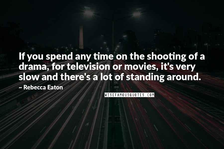 Rebecca Eaton quotes: If you spend any time on the shooting of a drama, for television or movies, it's very slow and there's a lot of standing around.