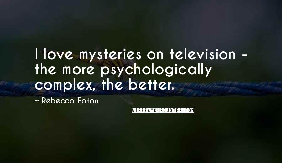 Rebecca Eaton quotes: I love mysteries on television - the more psychologically complex, the better.