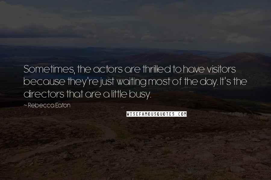 Rebecca Eaton quotes: Sometimes, the actors are thrilled to have visitors because they're just waiting most of the day. It's the directors that are a little busy.