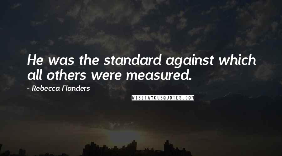 Rebecca Flanders quotes: He was the standard against which all others were measured.