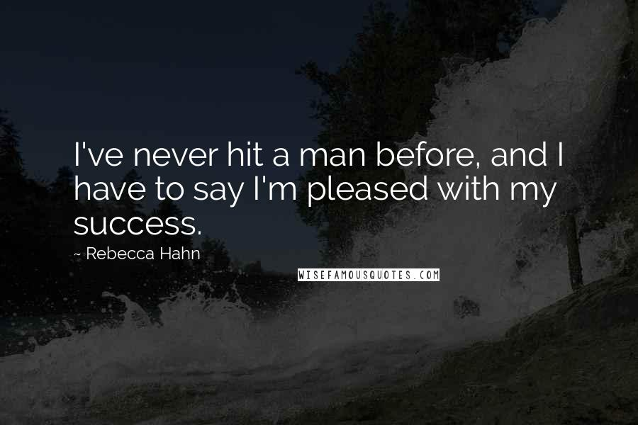 Rebecca Hahn quotes: I've never hit a man before, and I have to say I'm pleased with my success.