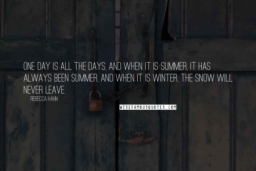 Rebecca Hahn quotes: One day is all the days, and when it is summer, it has always been summer, and when it is winter, the snow will never leave.