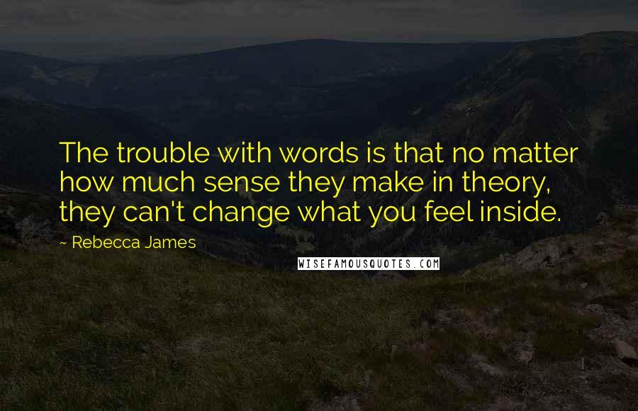 Rebecca James quotes: The trouble with words is that no matter how much sense they make in theory, they can't change what you feel inside.