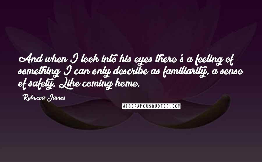 Rebecca James quotes: And when I look into his eyes there's a feeling of something I can only describe as familiarity, a sense of safety. Like coming home.