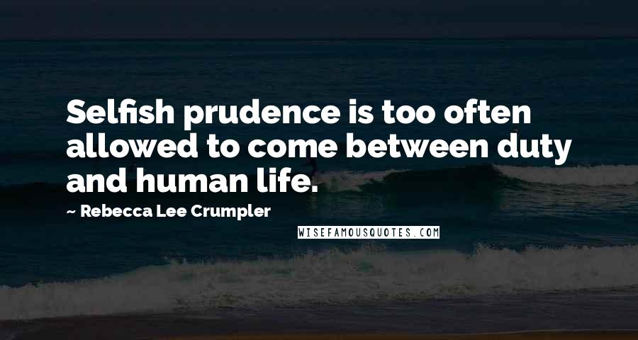 Rebecca Lee Crumpler quotes: Selfish prudence is too often allowed to come between duty and human life.