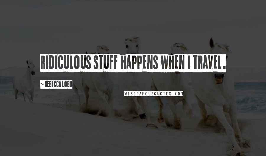Rebecca Lobo quotes: Ridiculous stuff happens when I travel.