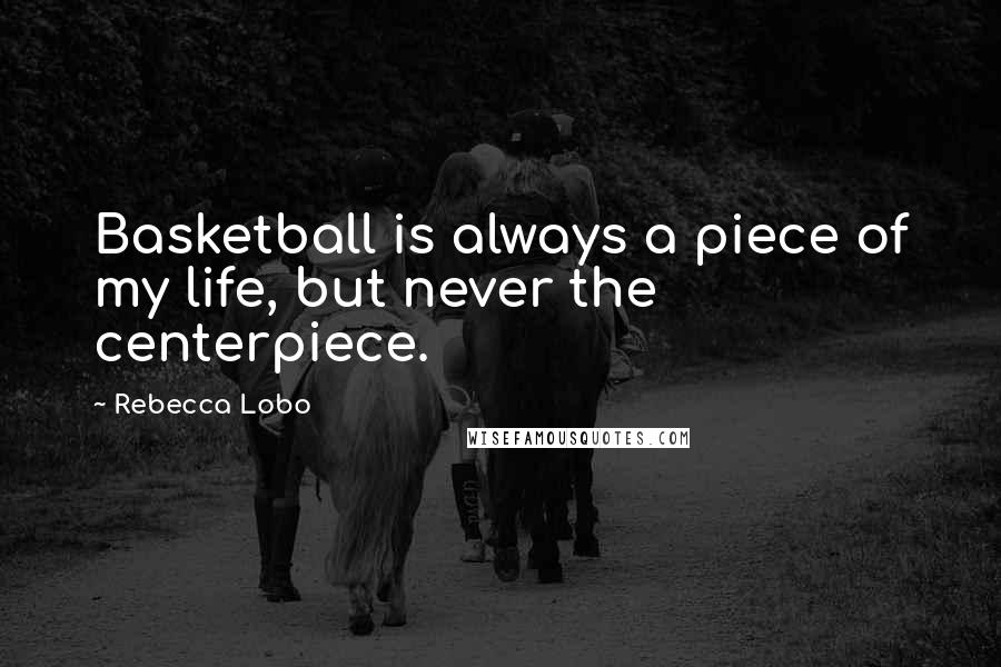 Rebecca Lobo quotes: Basketball is always a piece of my life, but never the centerpiece.