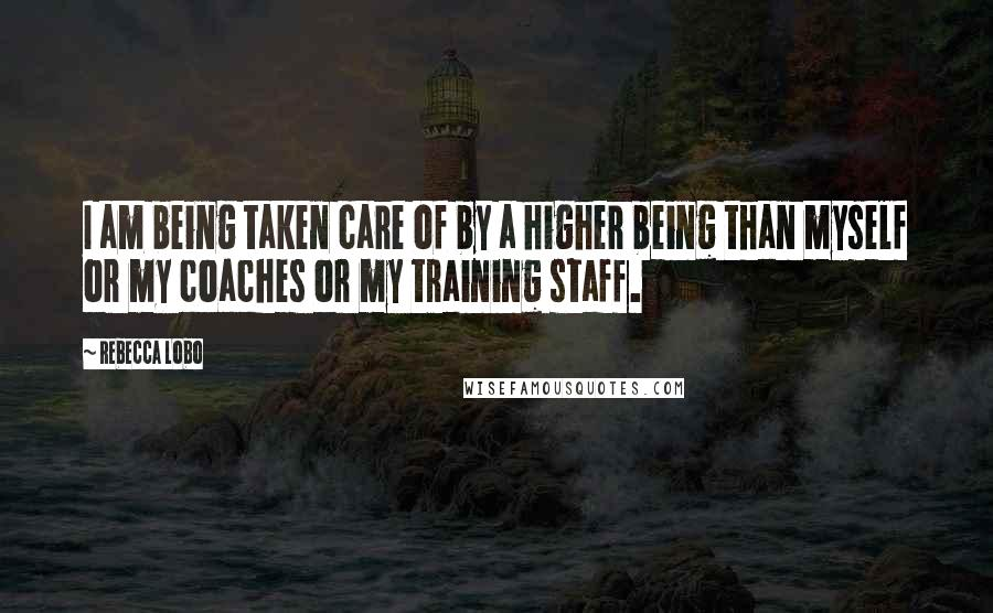 Rebecca Lobo quotes: I am being taken care of by a higher being than myself or my coaches or my training staff.