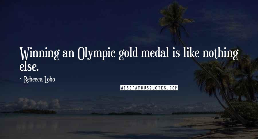 Rebecca Lobo quotes: Winning an Olympic gold medal is like nothing else.