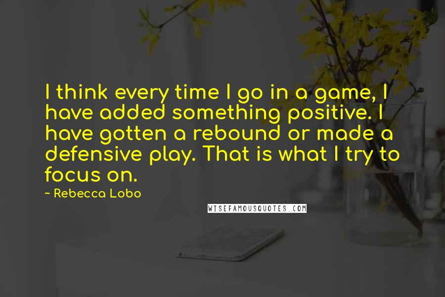 Rebecca Lobo quotes: I think every time I go in a game, I have added something positive. I have gotten a rebound or made a defensive play. That is what I try to