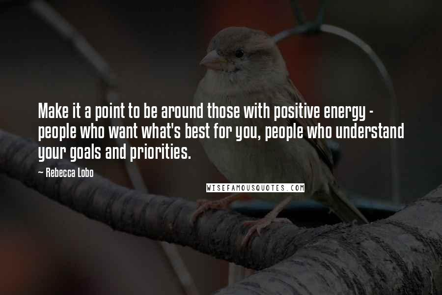 Rebecca Lobo quotes: Make it a point to be around those with positive energy - people who want what's best for you, people who understand your goals and priorities.