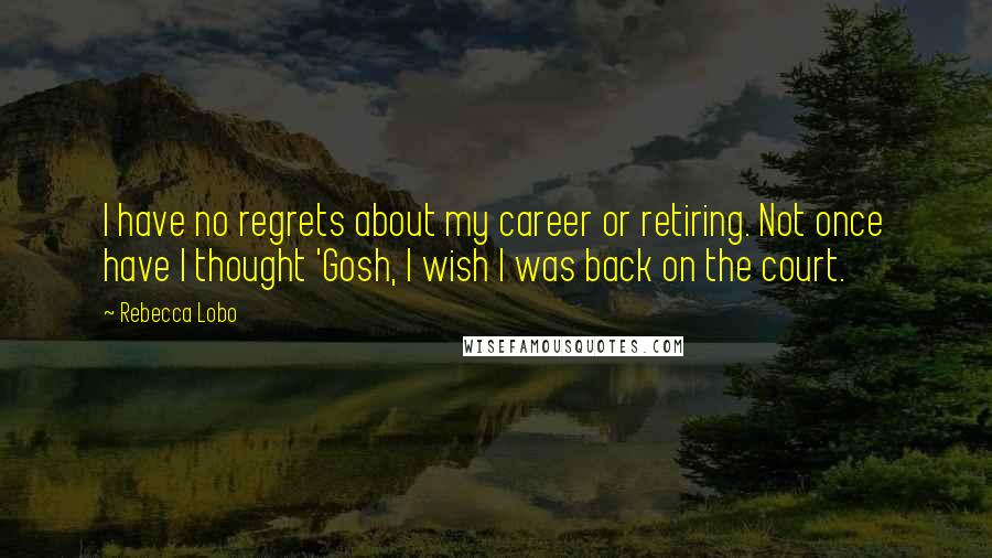 Rebecca Lobo quotes: I have no regrets about my career or retiring. Not once have I thought 'Gosh, I wish I was back on the court.