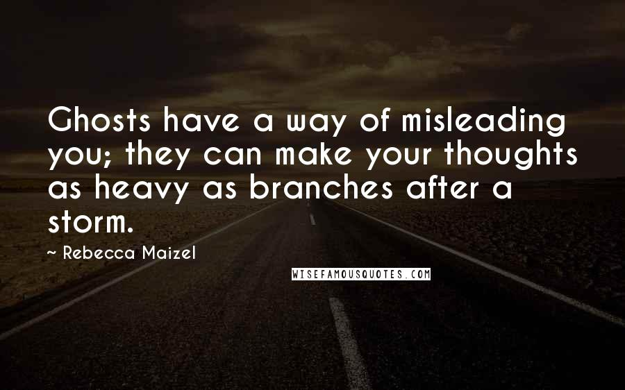 Rebecca Maizel quotes: Ghosts have a way of misleading you; they can make your thoughts as heavy as branches after a storm.