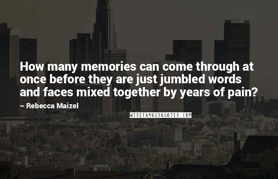 Rebecca Maizel quotes: How many memories can come through at once before they are just jumbled words and faces mixed together by years of pain?