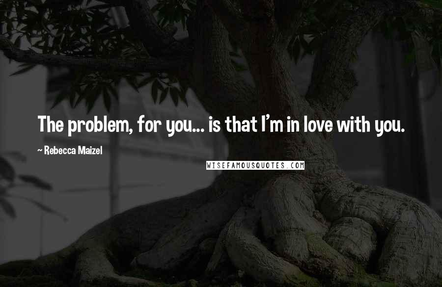 Rebecca Maizel quotes: The problem, for you... is that I'm in love with you.