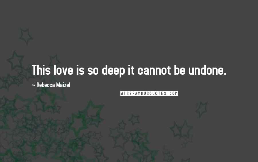 Rebecca Maizel quotes: This love is so deep it cannot be undone.