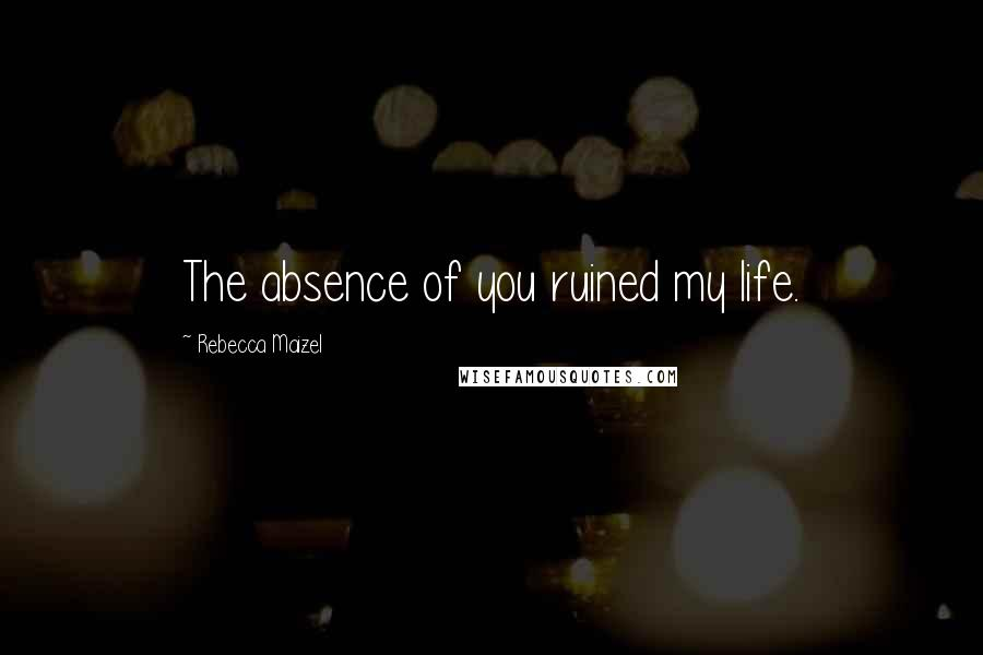 Rebecca Maizel quotes: The absence of you ruined my life.