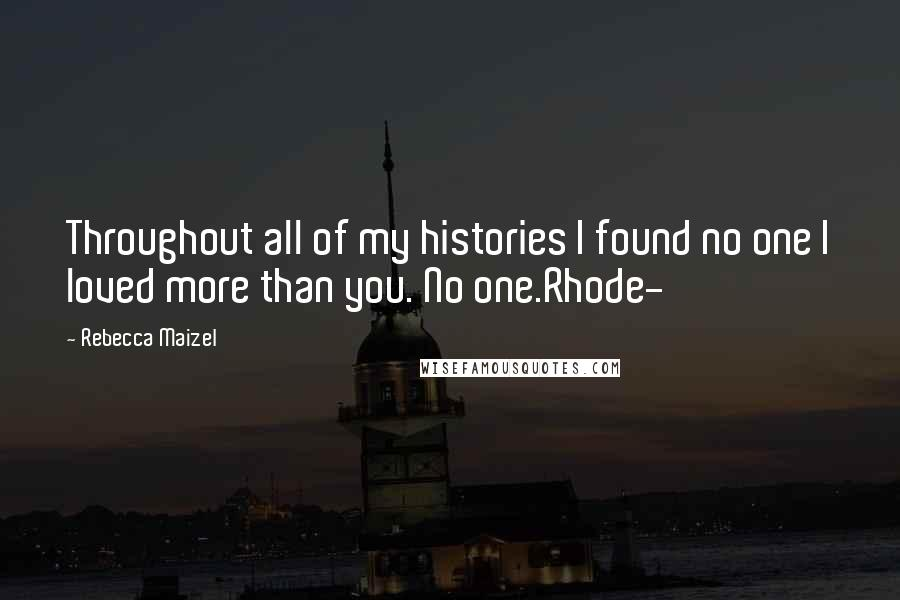 Rebecca Maizel quotes: Throughout all of my histories I found no one I loved more than you. No one.Rhode-