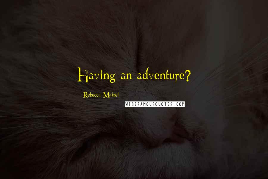 Rebecca Maizel quotes: Having an adventure?