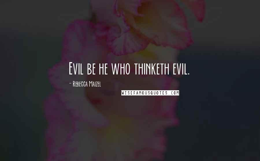 Rebecca Maizel quotes: Evil be he who thinketh evil.