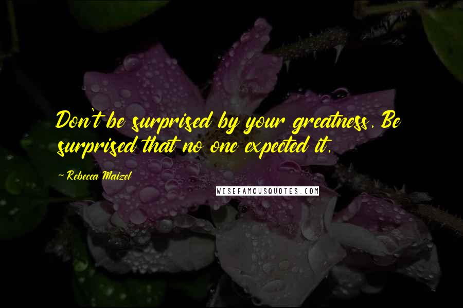 Rebecca Maizel quotes: Don't be surprised by your greatness. Be surprised that no one expected it.
