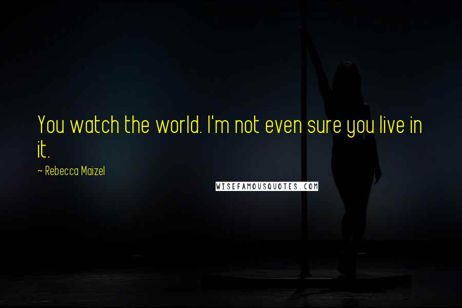 Rebecca Maizel quotes: You watch the world. I'm not even sure you live in it.