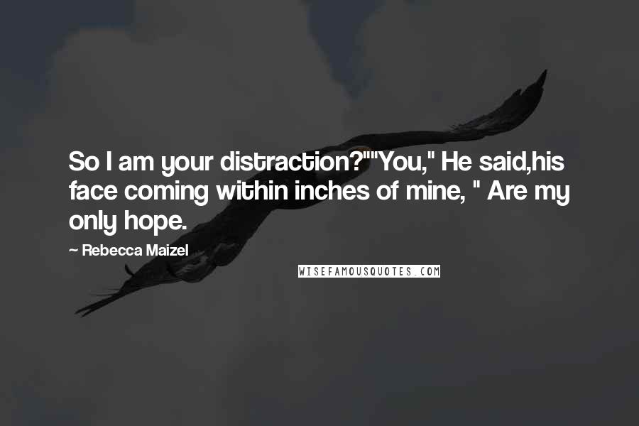 "Rebecca Maizel quotes: So I am your distraction?""""You,"" He said,his face coming within inches of mine, "" Are my only hope."
