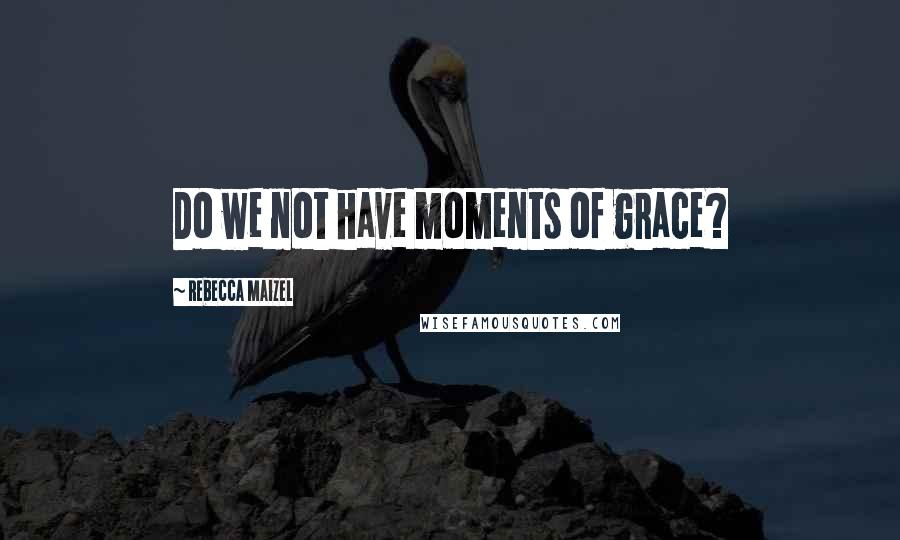 Rebecca Maizel quotes: Do we not have moments of grace?