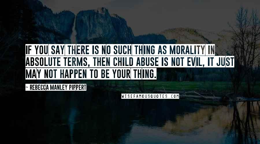 Rebecca Manley Pippert quotes: If you say there is no such thing as morality in absolute terms, then child abuse is not evil, it just may not happen to be your thing.