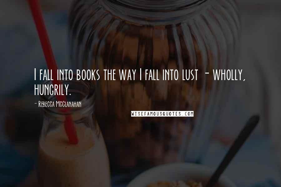 Rebecca McClanahan quotes: I fall into books the way I fall into lust - wholly, hungrily.