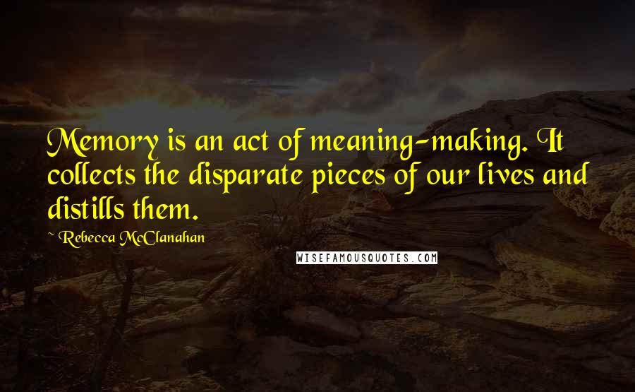 Rebecca McClanahan quotes: Memory is an act of meaning-making. It collects the disparate pieces of our lives and distills them.