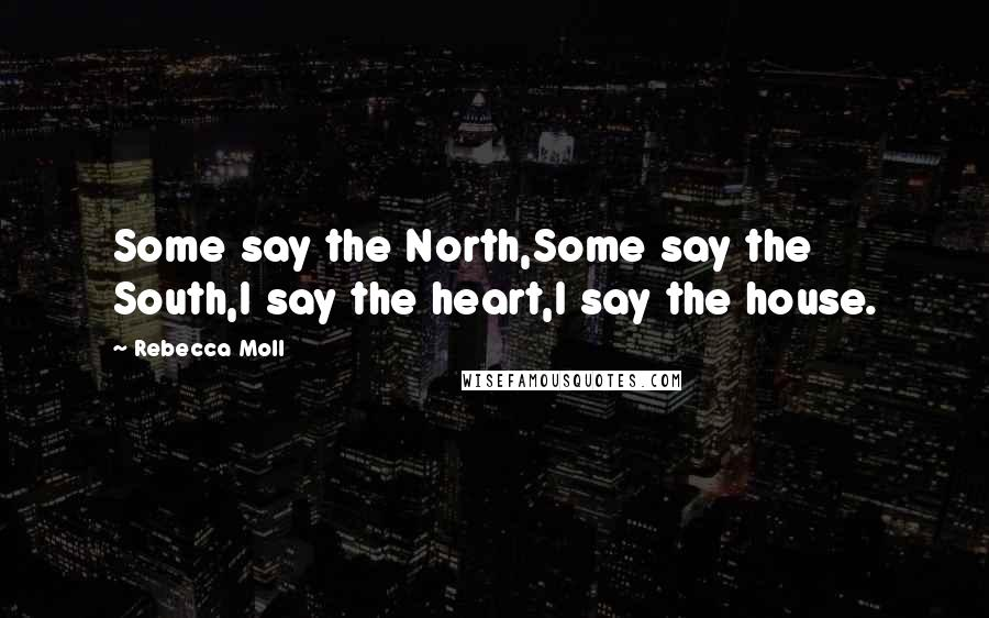 Rebecca Moll quotes: Some say the North,Some say the South,I say the heart,I say the house.