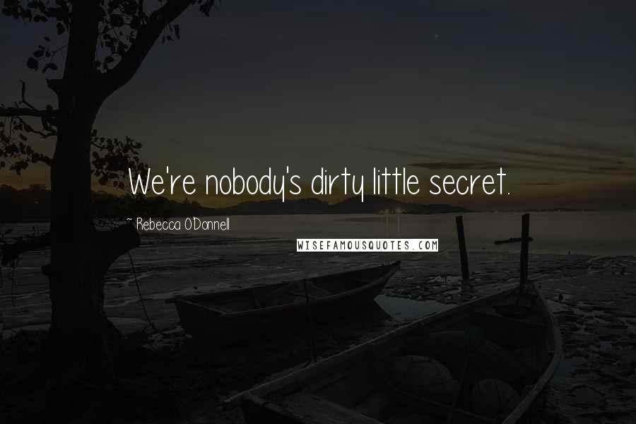 Rebecca O'Donnell quotes: We're nobody's dirty little secret.