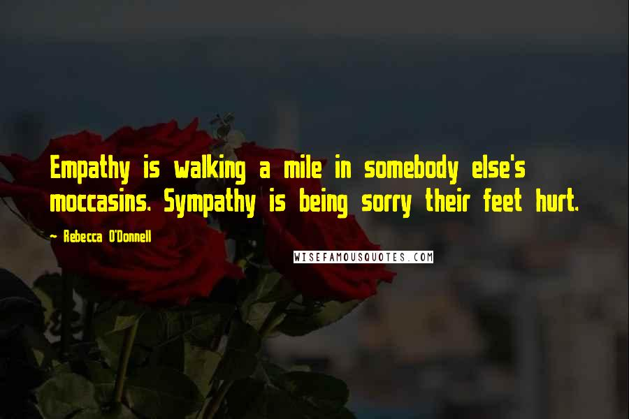 Rebecca O'Donnell quotes: Empathy is walking a mile in somebody else's moccasins. Sympathy is being sorry their feet hurt.