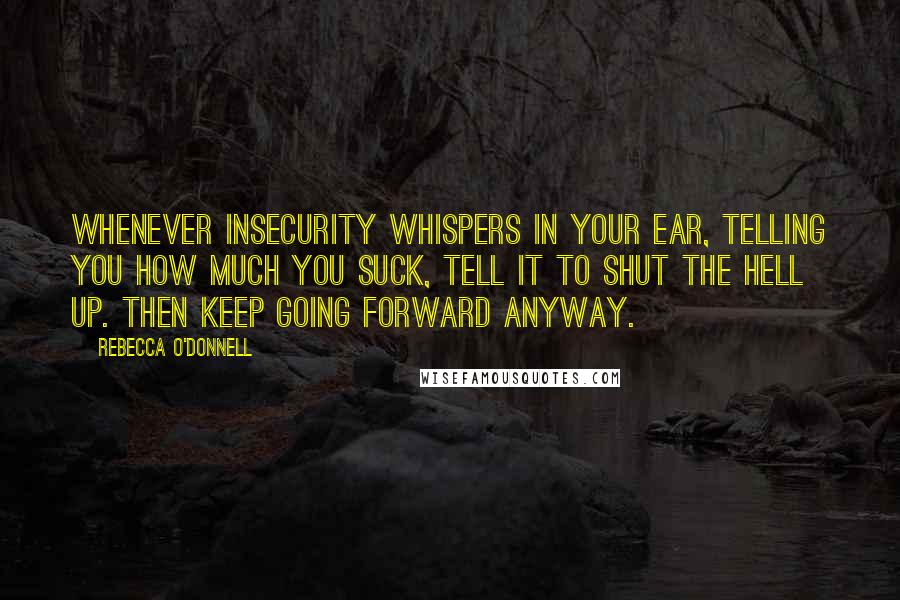 Rebecca O'Donnell quotes: Whenever Insecurity whispers In your ear, telling you how much you suck, tell it to shut the hell up. Then keep going forward anyway.