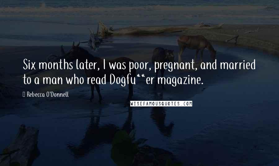 Rebecca O'Donnell quotes: Six months later, I was poor, pregnant, and married to a man who read Dogfu**er magazine.