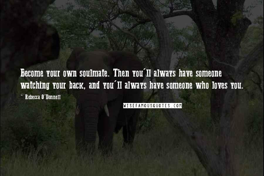 Rebecca O'Donnell quotes: Become your own soulmate. Then you'll always have someone watching your back, and you'll always have someone who loves you.