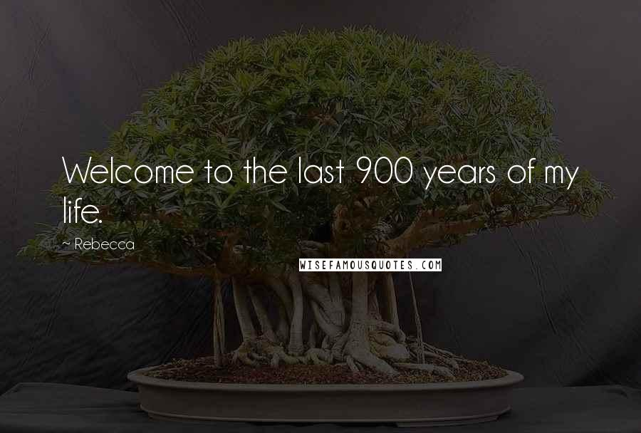 Rebecca quotes: Welcome to the last 900 years of my life.