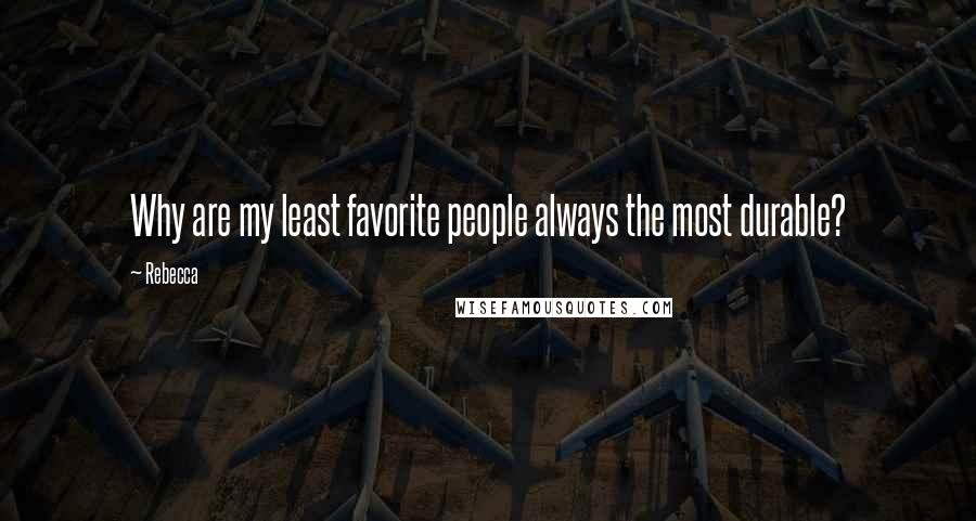 Rebecca quotes: Why are my least favorite people always the most durable?