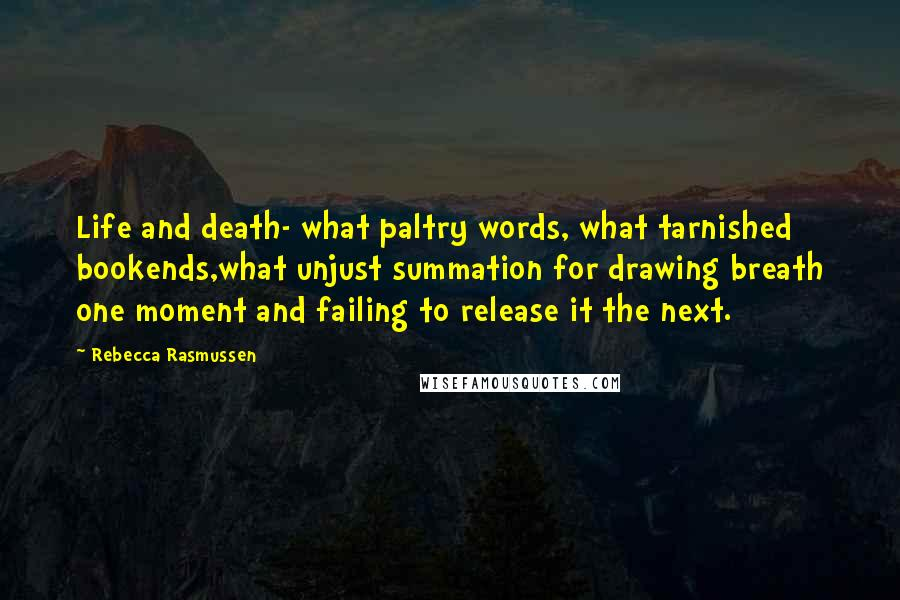Rebecca Rasmussen quotes: Life and death- what paltry words, what tarnished bookends,what unjust summation for drawing breath one moment and failing to release it the next.