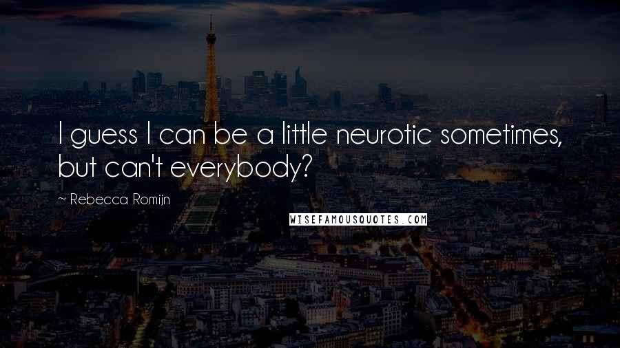 Rebecca Romijn quotes: I guess I can be a little neurotic sometimes, but can't everybody?