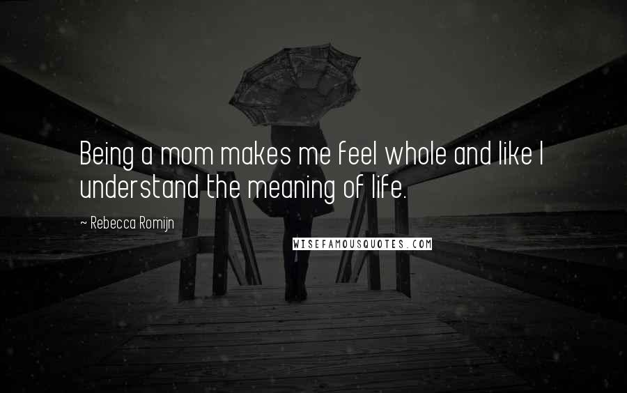 Rebecca Romijn quotes: Being a mom makes me feel whole and like I understand the meaning of life.