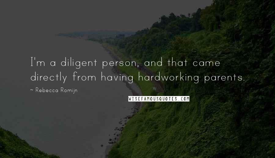 Rebecca Romijn quotes: I'm a diligent person, and that came directly from having hardworking parents.