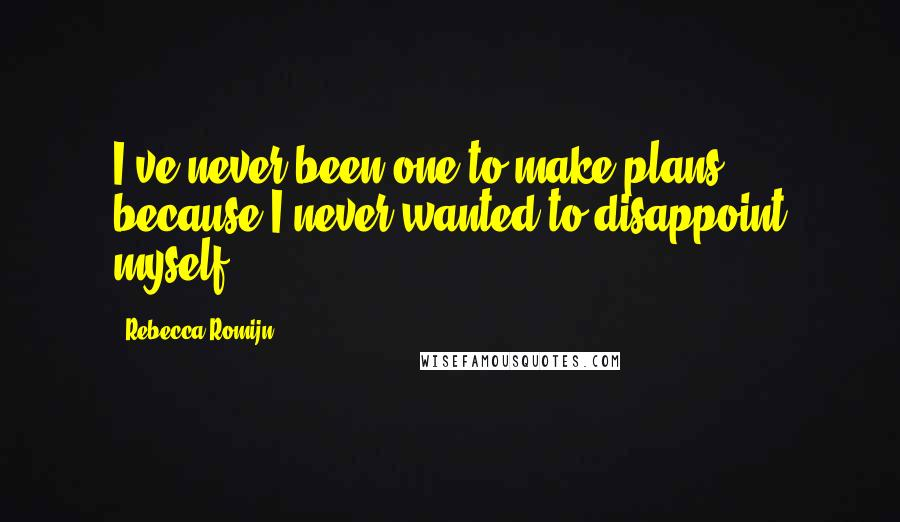 Rebecca Romijn quotes: I've never been one to make plans, because I never wanted to disappoint myself.