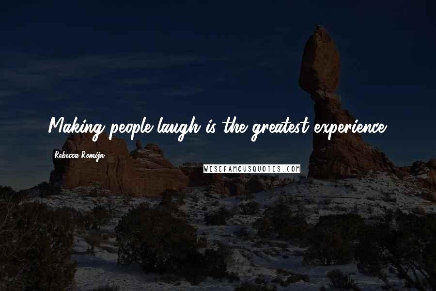 Rebecca Romijn quotes: Making people laugh is the greatest experience.
