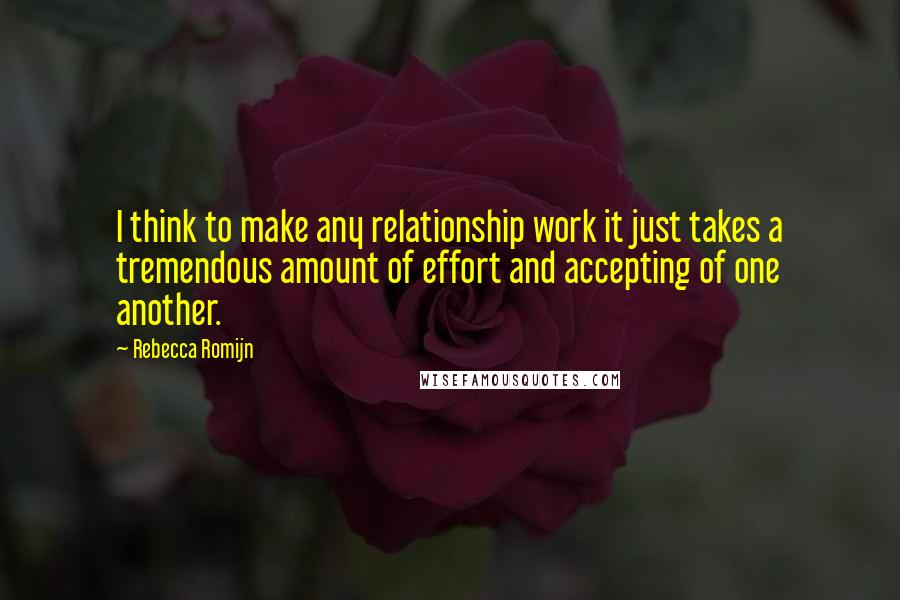 Rebecca Romijn quotes: I think to make any relationship work it just takes a tremendous amount of effort and accepting of one another.