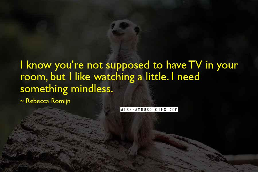 Rebecca Romijn quotes: I know you're not supposed to have TV in your room, but I like watching a little. I need something mindless.