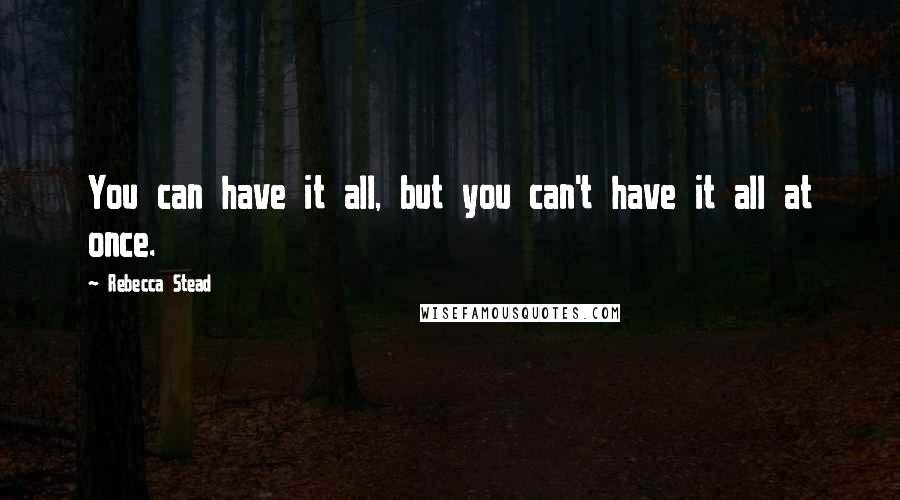 Rebecca Stead quotes: You can have it all, but you can't have it all at once.