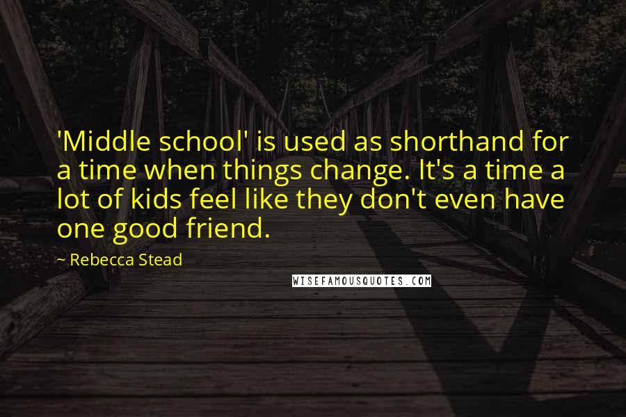 Rebecca Stead quotes: 'Middle school' is used as shorthand for a time when things change. It's a time a lot of kids feel like they don't even have one good friend.