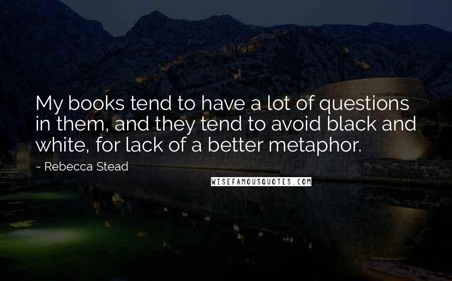 Rebecca Stead quotes: My books tend to have a lot of questions in them, and they tend to avoid black and white, for lack of a better metaphor.